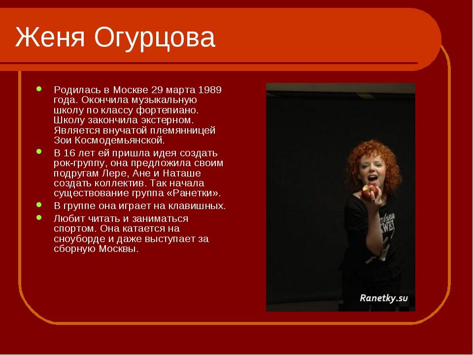 Женя Огурцова Родилась в Москве 29 марта 1989 года. Окончила музыкальную школ...