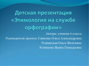Авторы: ученики 6 класса Руководители проекта: Савченко Ольга Александровна Р
