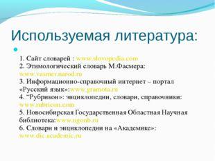 Используемая литература: 1. Сайт словарей : www.slovopedia.com 2. Этимологиче