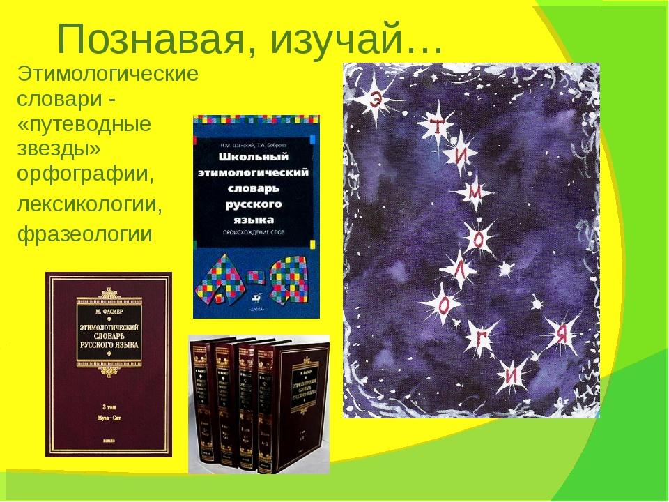 Познавая, изучай… Этимологические словари - «путеводные звезды» орфографии, л...