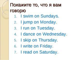 Покажите то, что я вам говорю I swim on Sundays. I jump on Monday. I run on T