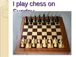 I play chess on Sunday