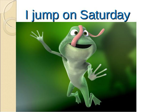 I jump on Saturday