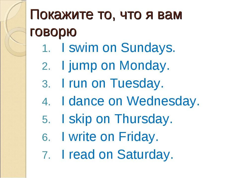Покажите то, что я вам говорю I swim on Sundays. I jump on Monday. I run on T...