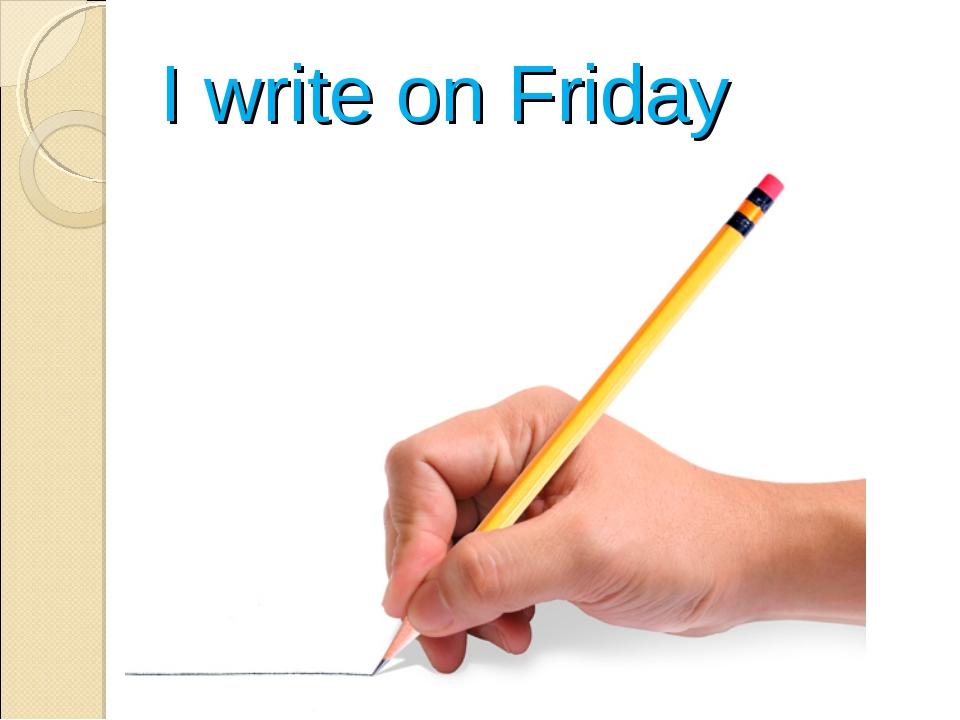 I write on Friday