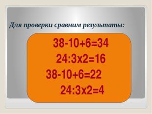 Для проверки сравним результаты: 38-10+6=34 24:3х2=16 38-10+6=22 24:3х2=4 (