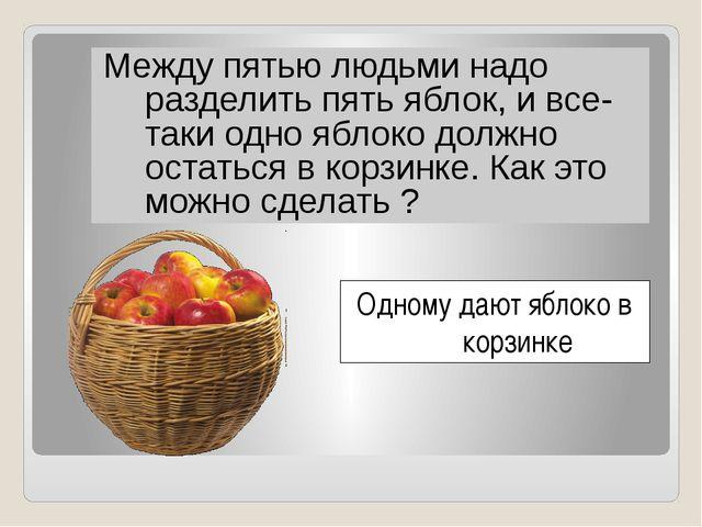 Между пятью людьми надо разделить пять яблок, и все-таки одно яблоко должно...