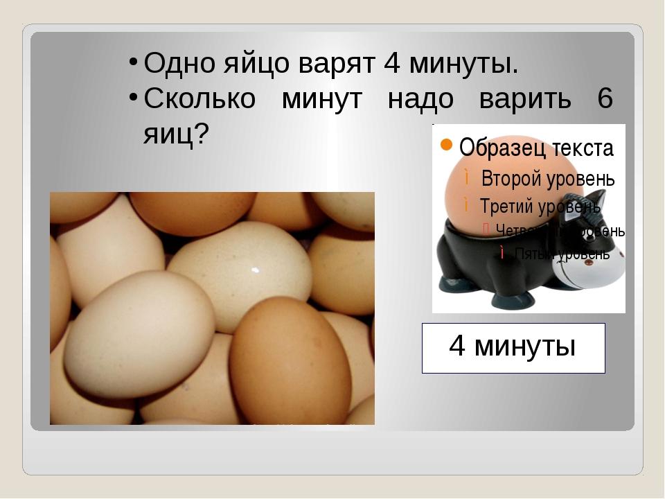 Одно яйцо варят 4 минуты. Сколько минут надо варить 6 яиц? 4 минуты