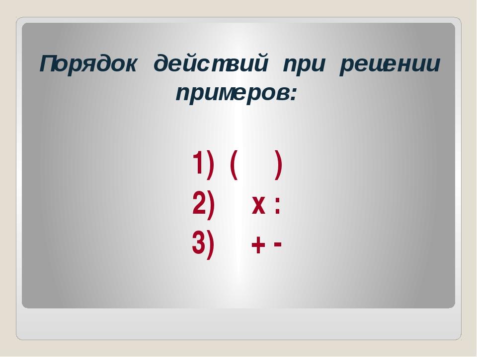 Порядок действий при решении примеров: 1) ( ) 2) х : 3) + -