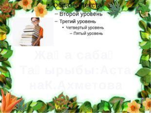 Жаңа сабақ Тақырыбы:АстанаК.Ахметова