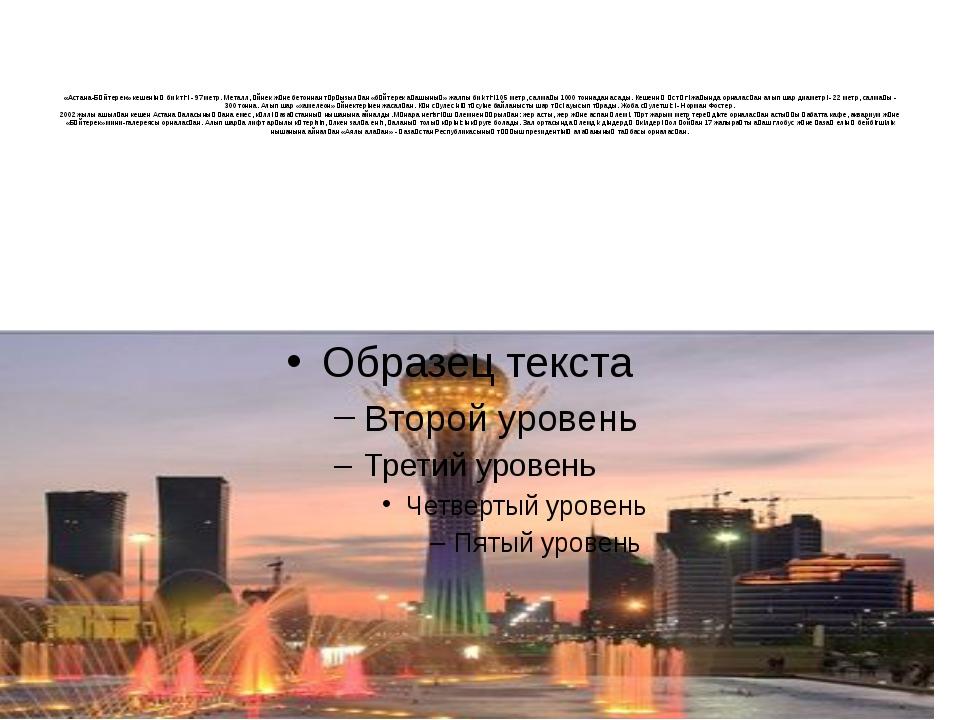 «Астана-Бәйтерек»кешенінің биіктігі - 97 метр. Металл, әйнек және бетоннан...