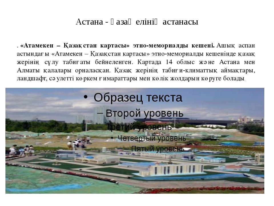 Астана - қазақ елінің астанасы .«Атамекен – Қазақстан картасы» этно-мемориал...