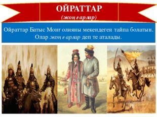 ОЙРАТТАР (жоңғарлар) Ойраттар Батыс Монғолияны мекендеген тайпа болатын. Олар