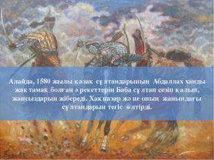 Алайда, 1580 жылы қазақ сұлтандарының Абдаллах ханды жақтамақ болған әрекетте