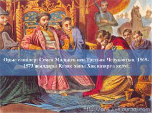 Орыс елшілері Семен Мальцев пен Третьяк Чебуковтың 1569-1573 жылдары Қазақ ха