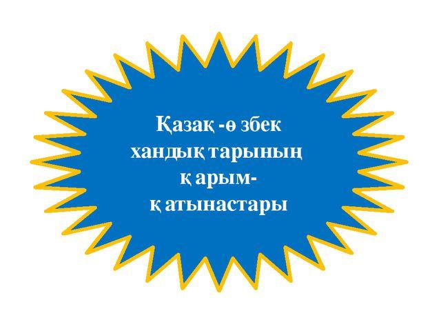 Қазақ-өзбек хандықтарының қарым-қатынастары