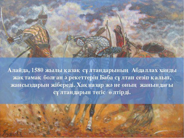 Алайда, 1580 жылы қазақ сұлтандарының Абдаллах ханды жақтамақ болған әрекетте...