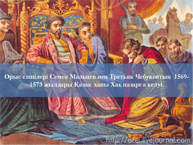 Орыс елшілері Семен Мальцев пен Третьяк Чебуковтың 1569-1573 жылдары Қазақ ха...