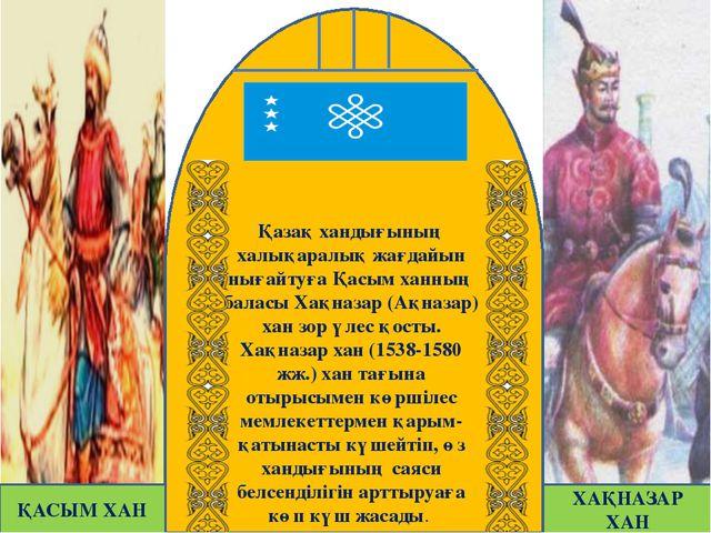 Қазақ хандығының халықаралық жағдайын нығайтуға Қасым ханның баласы Хақназар...