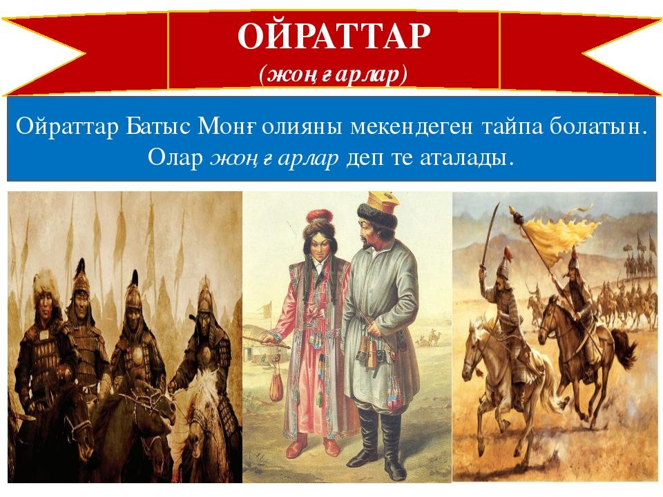 ОЙРАТТАР (жоңғарлар) Ойраттар Батыс Монғолияны мекендеген тайпа болатын. Олар...