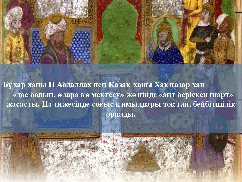 Бұхар ханы ІІ Абдаллах пен Қазақ ханы Хақназар хан «дос болып, өзара көмектес...