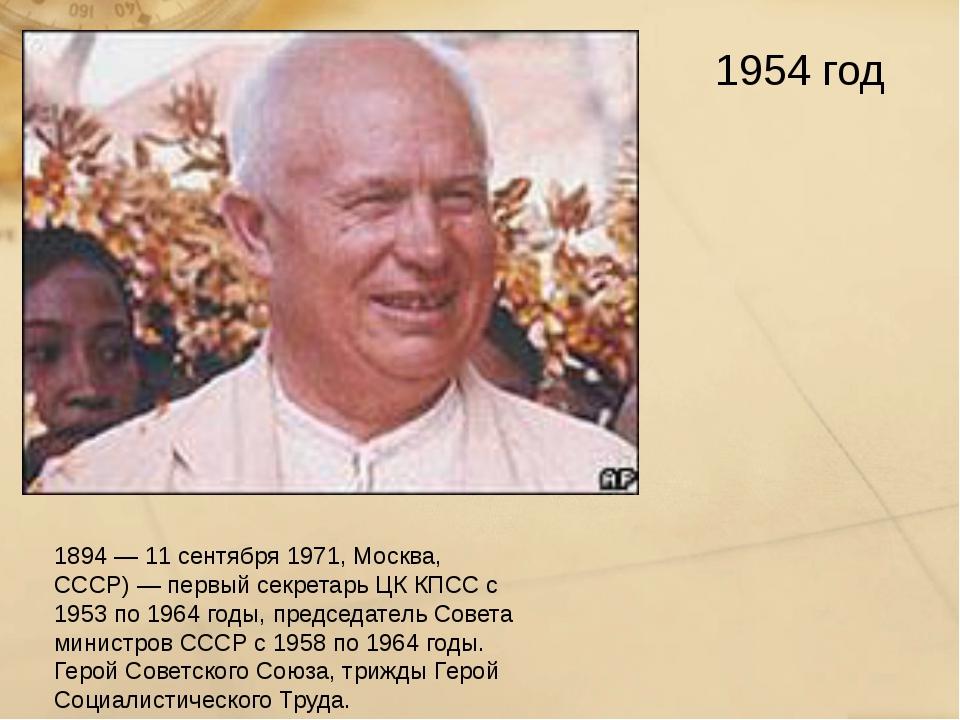 Ники́та Серге́евич Хрущёв (15 апреля 1894 — 11 сентября 1971, Москва, СССР) —...