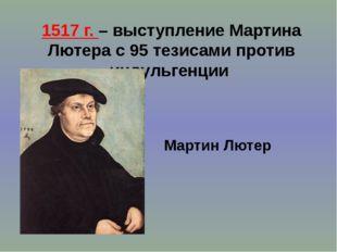 1517 г. – выступление Мартина Лютера с 95 тезисами против индульгенции Мартин