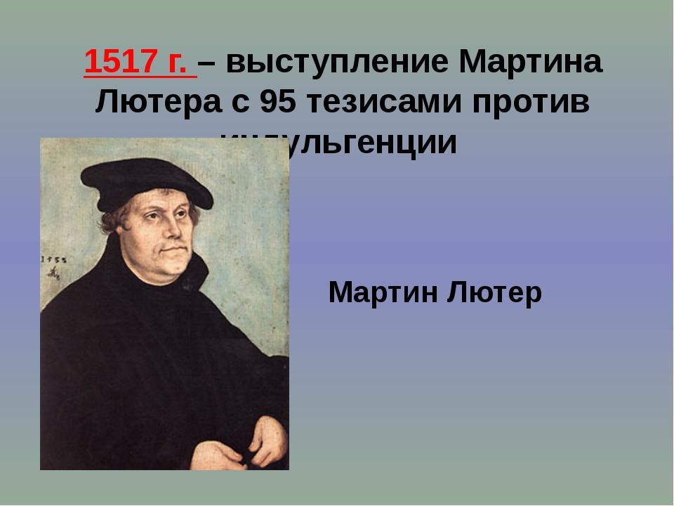 1517 г. – выступление Мартина Лютера с 95 тезисами против индульгенции Мартин...