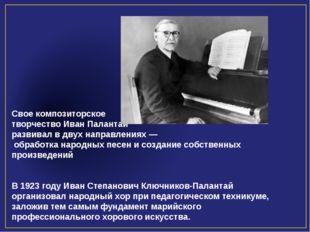 Свое композиторское творчество Иван Палантай развивал в двух направлениях —