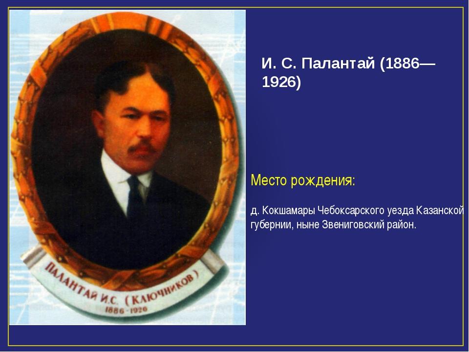 Александр Серг И. С. Палантай (1886—1926) Место рождения: д. Кокшамары Чебокс...
