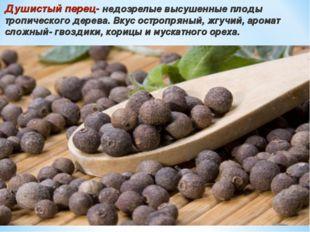 Душистый перец- недозрелые высушенные плоды тропического дерева. Вкус остропр