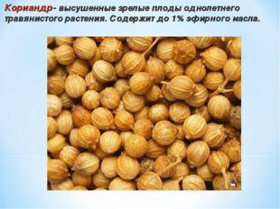 Кориандр- высушенные зрелые плоды однолетнего травянистого растения. Содержит
