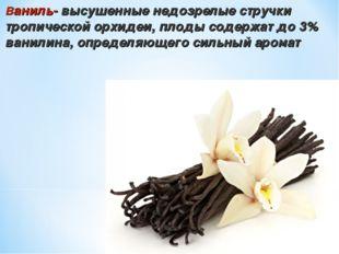 Ваниль- высушенные недозрелые стручки тропической орхидеи, плоды содержат до