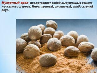 Мускатный орех- представляет собой высушенные семена мускатного дерева. Имеет