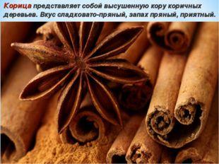 Корица представляет собой высушенную кору коричных деревьев. Вкус сладковато-