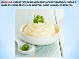 Майонез- готовят из рафинированных растительных масел с добавлением яичных пр