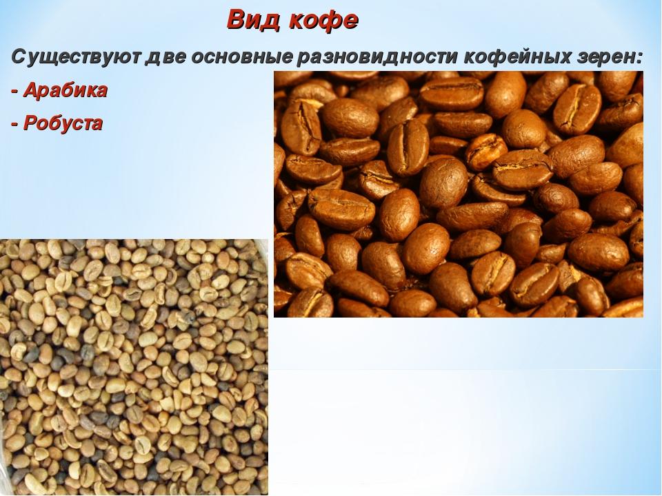 Вид кофе Существуют две основные разновидности кофейных зерен: - Арабика - Р...