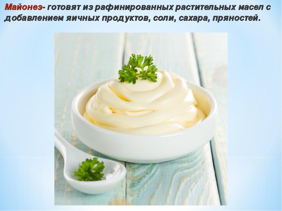 Майонез- готовят из рафинированных растительных масел с добавлением яичных пр...