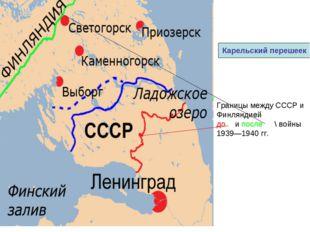 Границы между СССР и Финляндией до  и после  \ войны 1939—1940гг. Карельск
