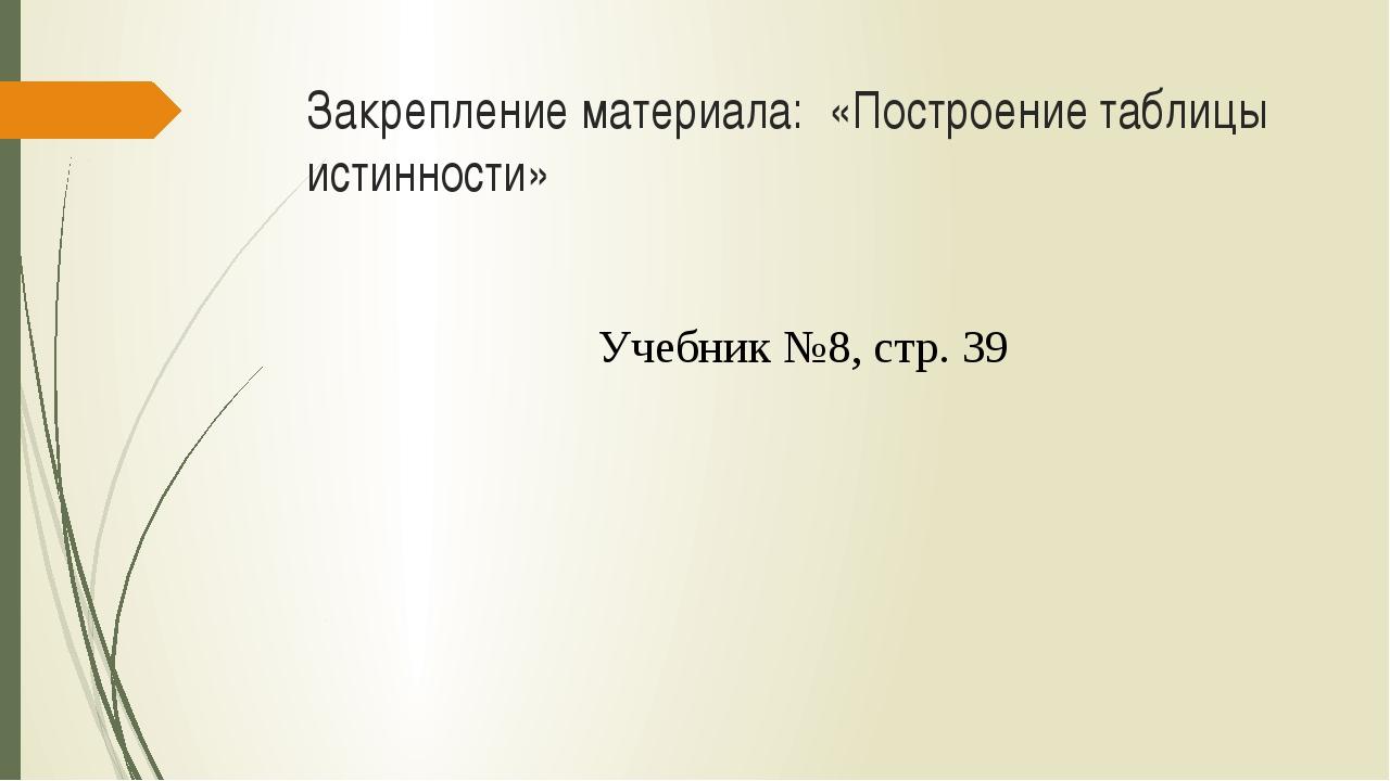 Закрепление материала: «Построение таблицы истинности» Учебник №8, стр. 39