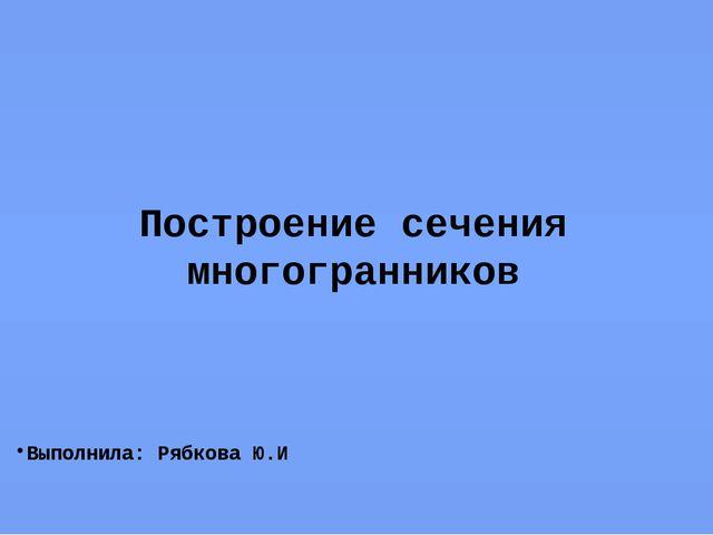 Построение сечения многогранников Выполнила: Рябкова Ю.И