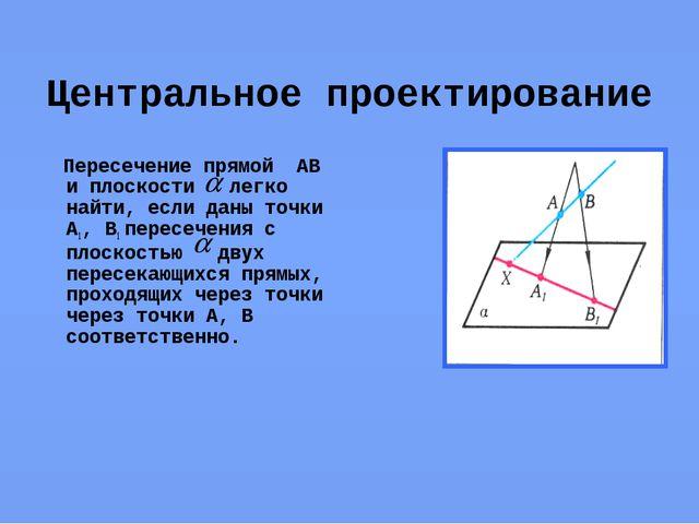 Центральное проектирование Пересечение прямой АВ и плоскости легко найти, есл...