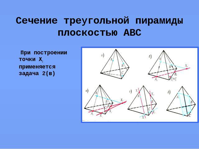Сечение треугольной пирамиды плоскостью АВС При построении точки Х1 применяет...