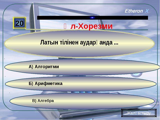 В) Алгебра Б) Арифметика А) Алгоритми 20 Латын тілінен аударғанда ... Жалғаст...