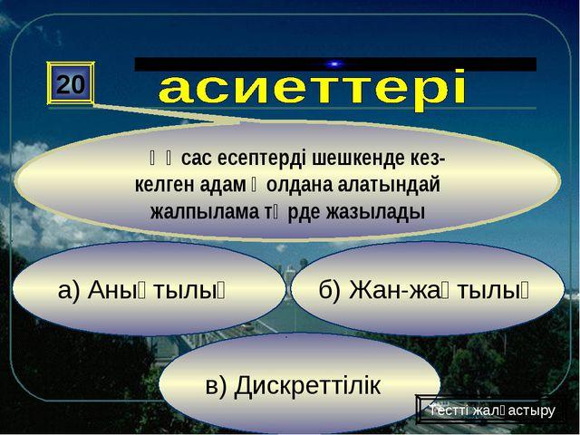 в) Дискреттілік б) Жан-жақтылық а) Анықтылық 20 Ұқсас есептерді шешкенде кез-...