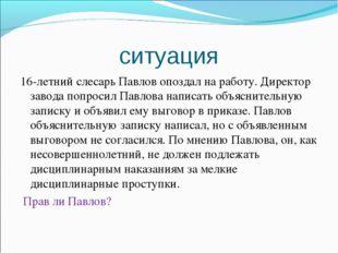 ситуация 16-летний слесарь Павлов опоздал на работу. Директор завода попросил