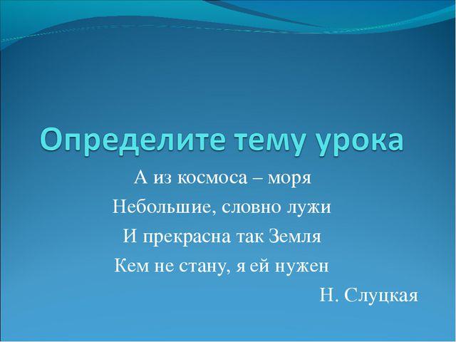 А из космоса – моря Небольшие, словно лужи И прекрасна так Земля Кем не стану...