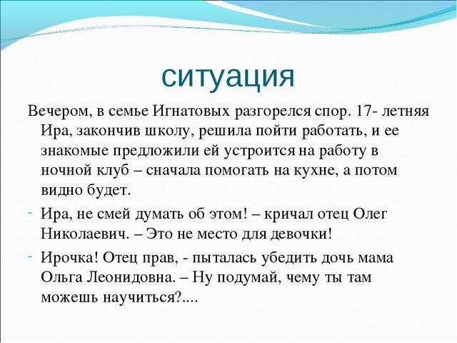 ситуация Вечером, в семье Игнатовых разгорелся спор. 17- летняя Ира, закончив...
