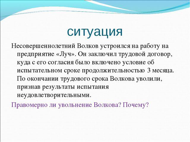 ситуация Несовершеннолетний Волков устроился на работу на предприятие «Луч»....
