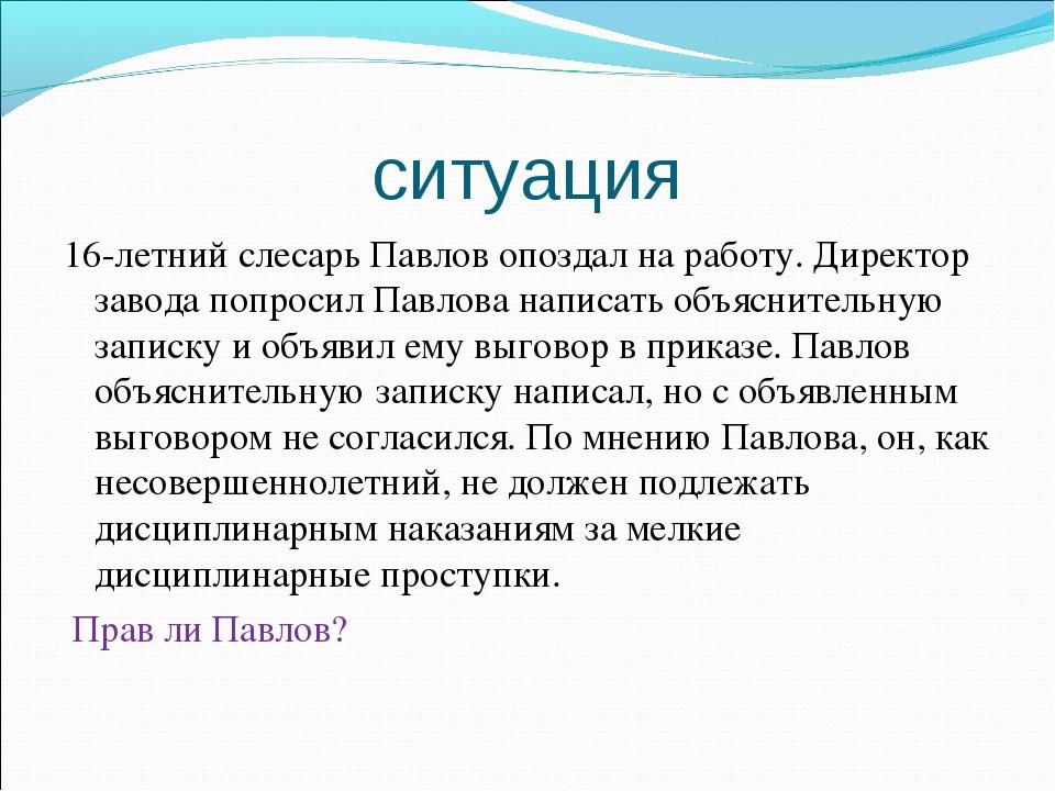 ситуация 16-летний слесарь Павлов опоздал на работу. Директор завода попросил...